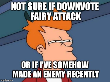 Someone just took about 4000 points off my account... | NOT SURE IF DOWNVOTE FAIRY ATTACK OR IF I'VE SOMEHOW MADE AN ENEMY RECENTLY | image tagged in memes,futurama fry | made w/ Imgflip meme maker