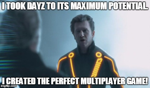 Perfect MP Game | I TOOK DAYZ TO ITS MAXIMUM POTENTIAL. I CREATED THE PERFECT MULTIPLAYER GAME! | image tagged in tron,perfect,multiplayer,game | made w/ Imgflip meme maker