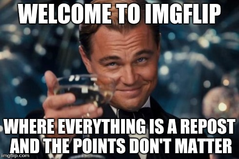 Whose meme is it anyway? | WELCOME TO IMGFLIP WHERE EVERYTHING IS A REPOST AND THE POINTS DON'T MATTER | image tagged in memes,leonardo dicaprio cheers | made w/ Imgflip meme maker