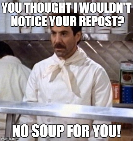 Soup Nazi | YOU THOUGHT I WOULDN'T NOTICE YOUR REPOST? NO SOUP FOR YOU! | image tagged in bad luck brian,scumbag steve,scumbag,troll,batman slapping robin | made w/ Imgflip meme maker