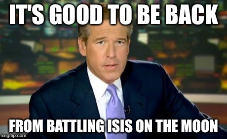 Brian Williams Was There Meme | IT'S GOOD TO BE BACK FROM BATTLING ISIS ON THE MOON | image tagged in memes,brian williams was there | made w/ Imgflip meme maker