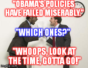 """OBAMA'S POLICIES HAVE FAILED MISERABLY."" ""WHOOPS, LOOK AT THE TIME, GOTTA GO!"" ""WHICH ONES?"" 