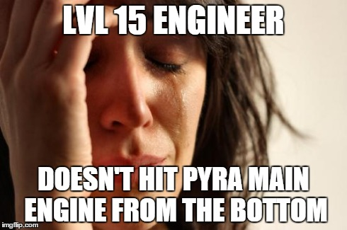 First World Problems Meme | LVL 15 ENGINEER DOESN'T HIT PYRA MAIN ENGINE FROM THE BOTTOM | image tagged in memes,first world problems | made w/ Imgflip meme maker