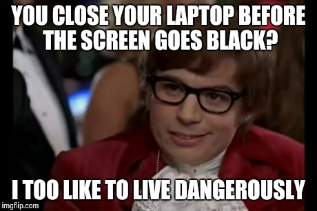 I Too Like To Live Dangerously Meme | YOU CLOSE YOUR LAPTOP BEFORE THE SCREEN GOES BLACK? I TOO LIKE TO LIVE DANGEROUSLY | image tagged in memes,i too like to live dangerously | made w/ Imgflip meme maker