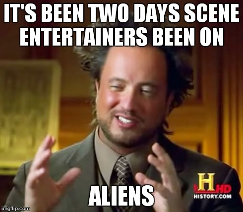 IT'S BEEN TWO DAYS SCENE ENTERTAINERS BEEN ON ALIENS | image tagged in memes,ancient aliens | made w/ Imgflip meme maker