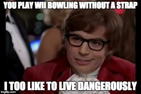 I Too Like To Live Dangerously Meme | YOU PLAY WII BOWLING WITHOUT A STRAP I TOO LIKE TO LIVE DANGEROUSLY | image tagged in memes,i too like to live dangerously | made w/ Imgflip meme maker