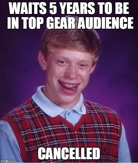 Top Gear on hold | WAITS 5 YEARS TO BE IN TOP GEAR AUDIENCE CANCELLED | image tagged in memes,bad luck brian,top gear | made w/ Imgflip meme maker