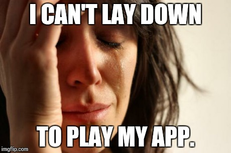 First World Problems Meme | I CAN'T LAY DOWN TO PLAY MY APP. | image tagged in memes,first world problems | made w/ Imgflip meme maker