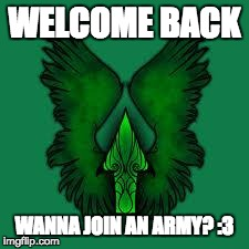 imgflip unite! | WELCOME BACK WANNA JOIN AN ARMY? :3 | image tagged in imgflip unite | made w/ Imgflip meme maker