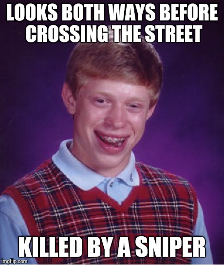 Bad Luck Brian Meme | LOOKS BOTH WAYS BEFORE CROSSING THE STREET KILLED BY A SNIPER | image tagged in memes,bad luck brian | made w/ Imgflip meme maker
