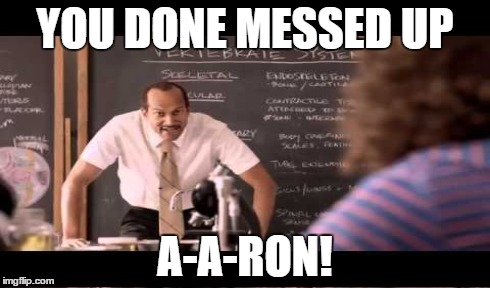 YOU DONE MESSED UP A-A-RON! | made w/ Imgflip meme maker