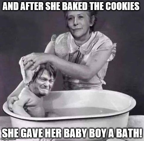 AND AFTER SHE BAKED THE COOKIES SHE GAVE HER BABY BOY A BATH! | image tagged in the walking dead | made w/ Imgflip meme maker