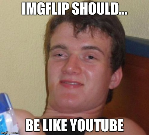 10 Guy Meme | IMGFLIP SHOULD... BE LIKE YOUTUBE | image tagged in memes,10 guy | made w/ Imgflip meme maker