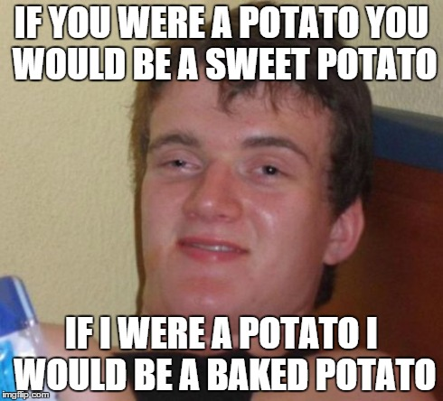 Um... I'm not sure what to think of this. | IF YOU WERE A POTATO YOU WOULD BE A SWEET POTATO IF I WERE A POTATO I WOULD BE A BAKED POTATO | image tagged in memes,10 guy,potato,baked,stoned | made w/ Imgflip meme maker