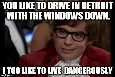 I Too Like To Live Dangerously | YOU LIKE TO DRIVE IN DETROIT WITH THE WINDOWS DOWN. I TOO LIKE TO LIVE  DANGEROUSLY | image tagged in memes,i too like to live dangerously | made w/ Imgflip meme maker