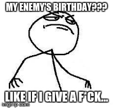 Close Enough | MY ENEMY'S BIRTHDAY??? LIKE IF I GIVE A F*CK... | image tagged in  close enough | made w/ Imgflip meme maker