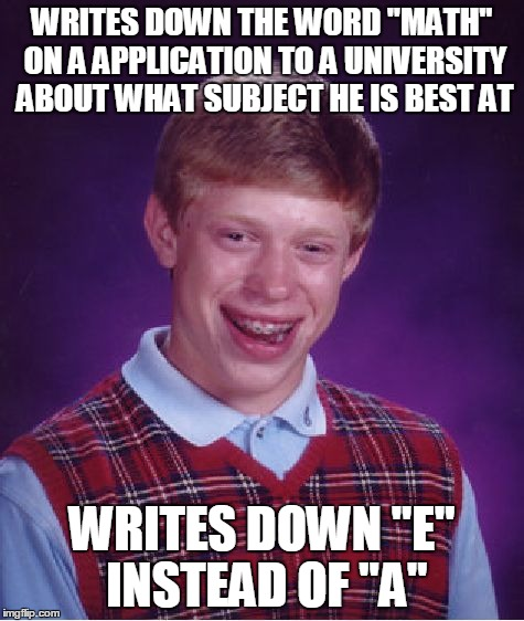 "Well he ain't gunna get accepted there... | WRITES DOWN THE WORD ""MATH"" ON A APPLICATION TO A UNIVERSITY ABOUT WHAT SUBJECT HE IS BEST AT WRITES DOWN ""E"" INSTEAD OF ""A"" 