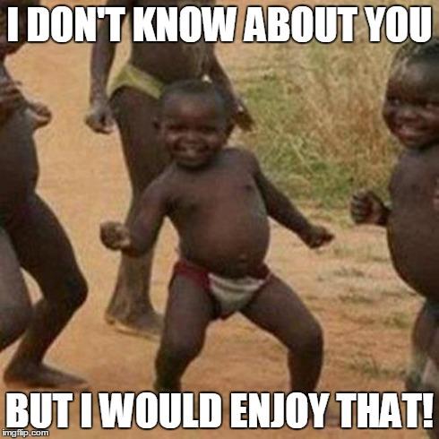 Third World Success Kid Meme | I DON'T KNOW ABOUT YOU BUT I WOULD ENJOY THAT! | image tagged in memes,third world success kid | made w/ Imgflip meme maker