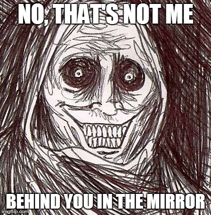 Unwanted House Guest Meme | NO, THAT'S NOT ME BEHIND YOU IN THE MIRROR | image tagged in memes,unwanted house guest | made w/ Imgflip meme maker