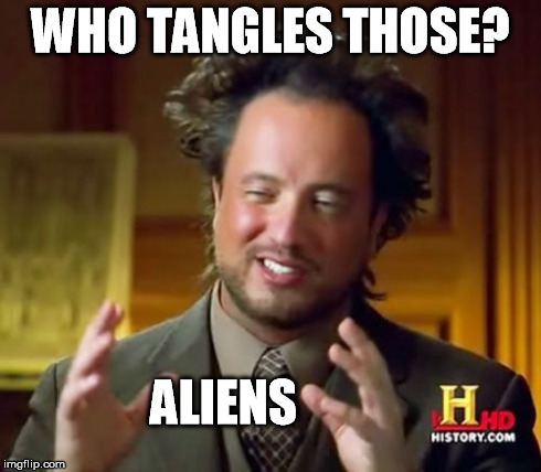 Ancient Aliens Meme | WHO TANGLES THOSE? ALIENS | image tagged in memes,ancient aliens | made w/ Imgflip meme maker