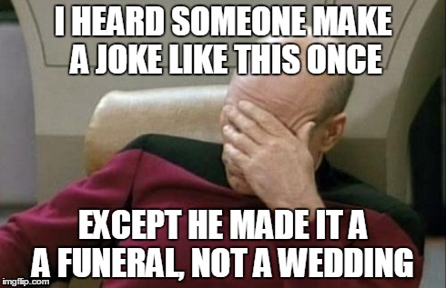 Captain Picard Facepalm Meme | I HEARD SOMEONE MAKE A JOKE LIKE THIS ONCE EXCEPT HE MADE IT A A FUNERAL, NOT A WEDDING | image tagged in memes,captain picard facepalm | made w/ Imgflip meme maker