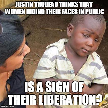 Skeptical African Kid, Full | JUSTIN TRUDEAU THINKS THAT WOMEN HIDING THEIR FACES IN PUBLIC IS A SIGN OF THEIR LIBERATION? | image tagged in skeptical african kid full | made w/ Imgflip meme maker