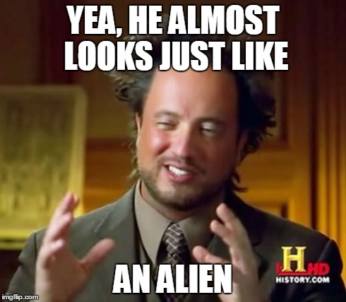 Ancient Aliens Meme | YEA, HE ALMOST LOOKS JUST LIKE AN ALIEN | image tagged in memes,ancient aliens | made w/ Imgflip meme maker