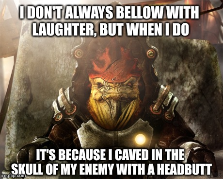 Krogan Bellow | I DON'T ALWAYS BELLOW WITH LAUGHTER, BUT WHEN I DO IT'S BECAUSE I CAVED IN THE SKULL OF MY ENEMY WITH A HEADBUTT | image tagged in meme,krogan,funny,headbutt,enemy,skull | made w/ Imgflip meme maker