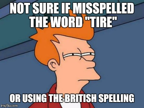 "Futurama Fry Meme | NOT SURE IF MISSPELLED THE WORD ""TIRE"" OR USING THE BRITISH SPELLING 