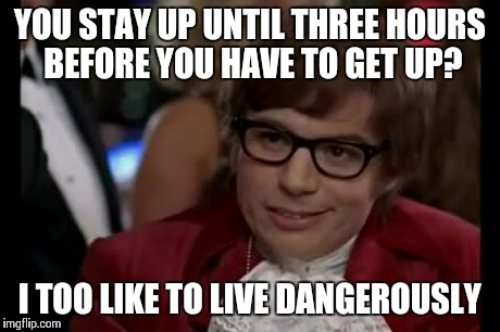 Insomnia | YOU STAY UP UNTIL THREE HOURS BEFORE YOU HAVE TO GET UP? I TOO LIKE TO LIVE DANGEROUSLY | image tagged in memes,i too like to live dangerously | made w/ Imgflip meme maker