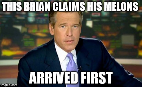 Brian Williams Was There Meme | THIS BRIAN CLAIMS HIS MELONS ARRIVED FIRST | image tagged in memes,brian williams was there | made w/ Imgflip meme maker