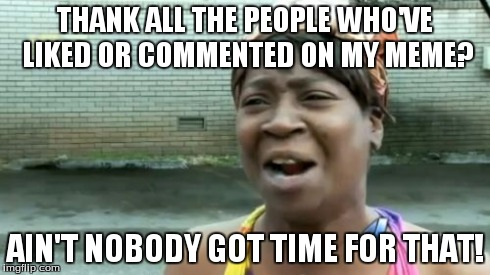 Aint Nobody Got Time For That Meme | THANK ALL THE PEOPLE WHO'VE LIKED OR COMMENTED ON MY MEME? AIN'T NOBODY GOT TIME FOR THAT! | image tagged in memes,aint nobody got time for that | made w/ Imgflip meme maker