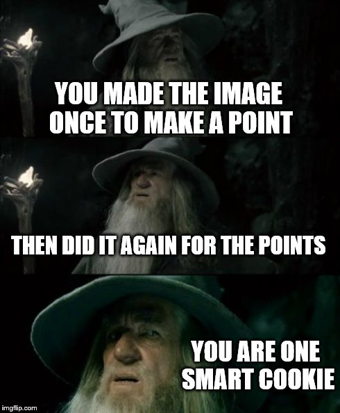 Confused Gandalf Meme | YOU MADE THE IMAGE ONCE TO MAKE A POINT THEN DID IT AGAIN FOR THE POINTS YOU ARE ONE SMART COOKIE | image tagged in memes,confused gandalf | made w/ Imgflip meme maker