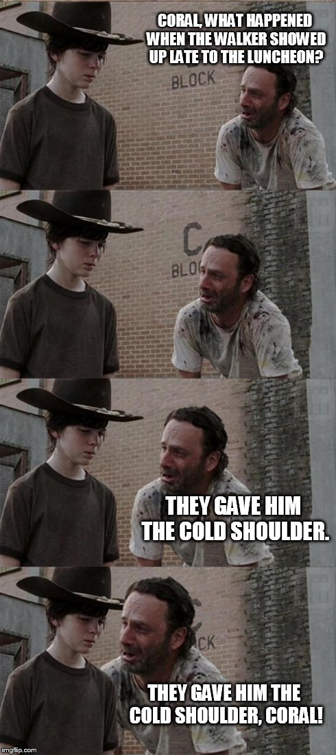 Rick and Carl Long Meme | CORAL, WHAT HAPPENED WHEN THE WALKER SHOWED UP LATE TO THE LUNCHEON? THEY GAVE HIM THE COLD SHOULDER. THEY GAVE HIM THE COLD SHOULDER, CORAL | image tagged in memes,rick and carl long | made w/ Imgflip meme maker
