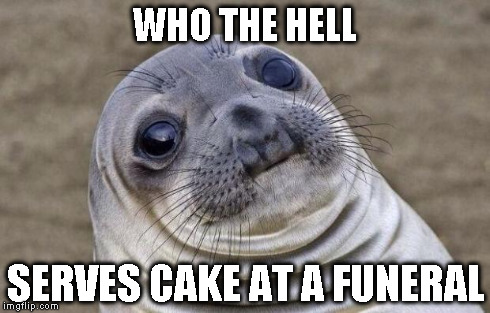 Awkward Moment Sealion Meme | WHO THE HELL SERVES CAKE AT A FUNERAL | image tagged in memes,awkward moment sealion | made w/ Imgflip meme maker