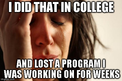 First World Problems Meme | I DID THAT IN COLLEGE AND LOST A PROGRAM I WAS WORKING ON FOR WEEKS | image tagged in memes,first world problems | made w/ Imgflip meme maker
