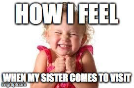 sister | HOW I FEEL WHEN MY SISTER COMES TO VISIT | image tagged in sister | made w/ Imgflip meme maker