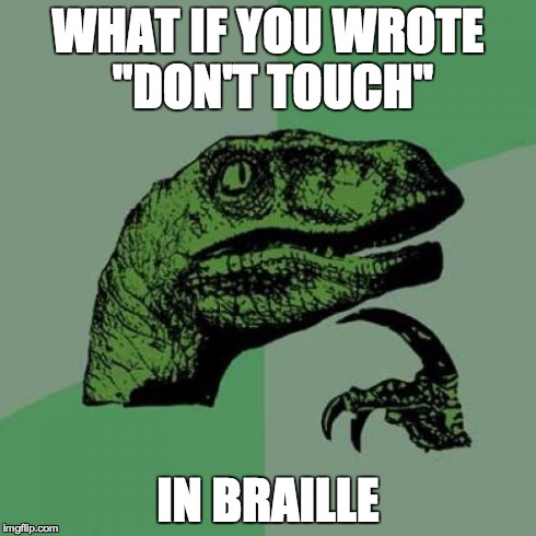 "Philosoraptor Meme | WHAT IF YOU WROTE ""DON'T TOUCH"" IN BRAILLE 