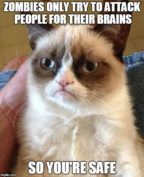It must be nice to be stupid in a zombie apocalypse...  | ZOMBIES ONLY TRY TO ATTACK PEOPLE FOR THEIR BRAINS SO YOU'RE SAFE | image tagged in memes,grumpy cat,zombies,apocalypse,lol,haters | made w/ Imgflip meme maker