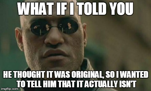 Matrix Morpheus Meme | WHAT IF I TOLD YOU HE THOUGHT IT WAS ORIGINAL, SO I WANTED TO TELL HIM THAT IT ACTUALLY ISN'T | image tagged in memes,matrix morpheus | made w/ Imgflip meme maker