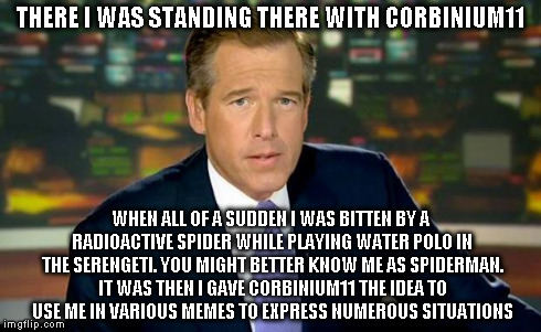 Brian Williams Was There Meme | THERE I WAS STANDING THERE WITH CORBINIUM11 WHEN ALL OF A SUDDEN I WAS BITTEN BY A RADIOACTIVE SPIDER WHILE PLAYING WATER POLO IN THE SERENG | image tagged in memes,brian williams was there | made w/ Imgflip meme maker