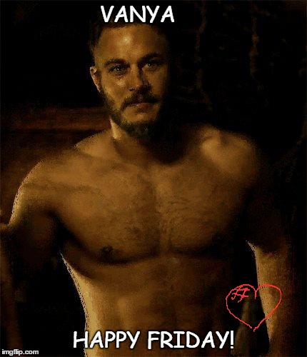 vikings | VANYA HAPPY FRIDAY! | image tagged in vikings | made w/ Imgflip meme maker