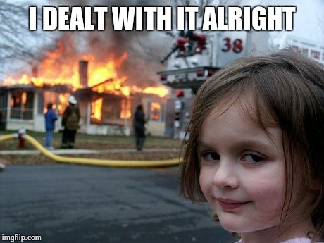 Disaster Girl Meme | I DEALT WITH IT ALRIGHT | image tagged in memes,disaster girl | made w/ Imgflip meme maker