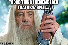"The ace up Gandalf's sleeve... | ""GOOD THING I REMEMBERED THAT AK47 SPELL..."" 