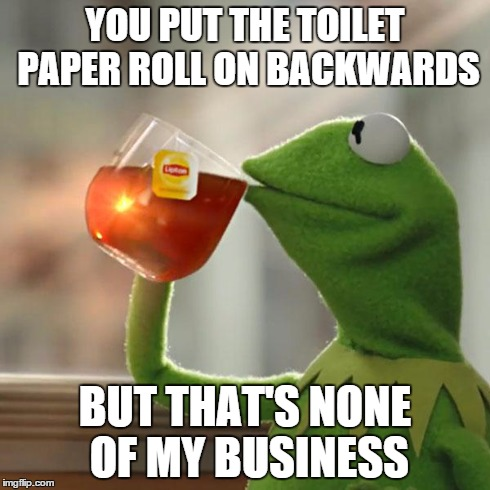 But Thats None Of My Business Meme | YOU PUT THE TOILET PAPER ROLL ON BACKWARDS BUT THAT'S NONE OF MY BUSINESS | image tagged in memes,but thats none of my business,kermit the frog | made w/ Imgflip meme maker