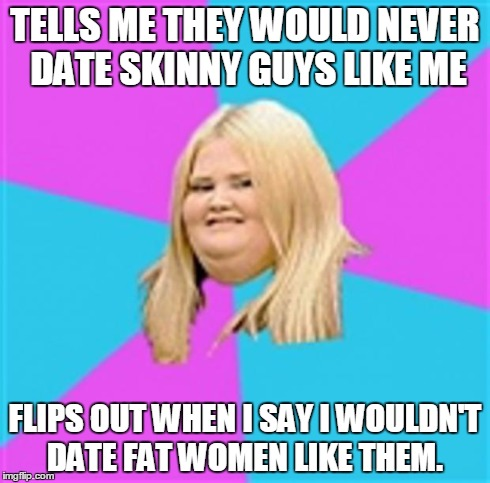 Really Fat Girl | TELLS ME THEY WOULD NEVER DATE SKINNY GUYS LIKE ME FLIPS OUT WHEN I SAY I WOULDN'T DATE FAT WOMEN LIKE THEM. | image tagged in really fat girl,AdviceAnimals | made w/ Imgflip meme maker