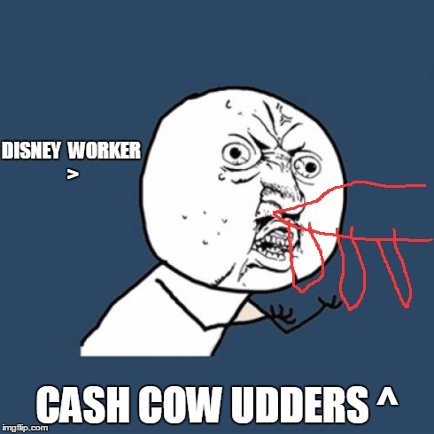 Y U No Meme | DISNEY  WORKER > CASH COW UDDERS ^ | image tagged in memes,y u no | made w/ Imgflip meme maker