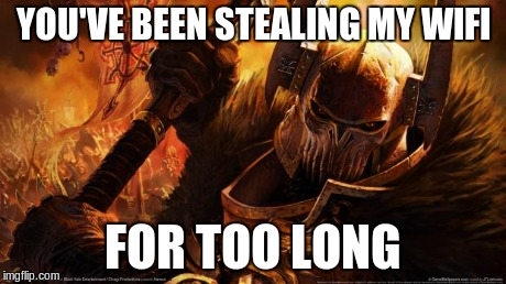 When I Kill steal from the guy who kill stealed me the entire game. | YOU'VE BEEN STEALING MY WIFI FOR TOO LONG | image tagged in warhammer,dota2,dota,kill steal,chaos,memes | made w/ Imgflip meme maker