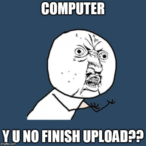 Y U No Meme | COMPUTER Y U NO FINISH UPLOAD?? | image tagged in memes,y u no | made w/ Imgflip meme maker