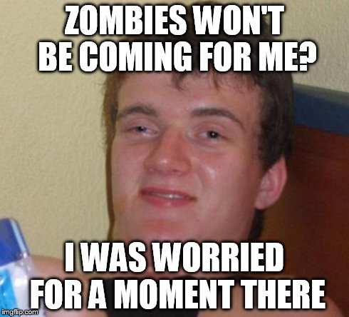 10 Guy Meme | ZOMBIES WON'T BE COMING FOR ME? I WAS WORRIED FOR A MOMENT THERE | image tagged in memes,10 guy | made w/ Imgflip meme maker